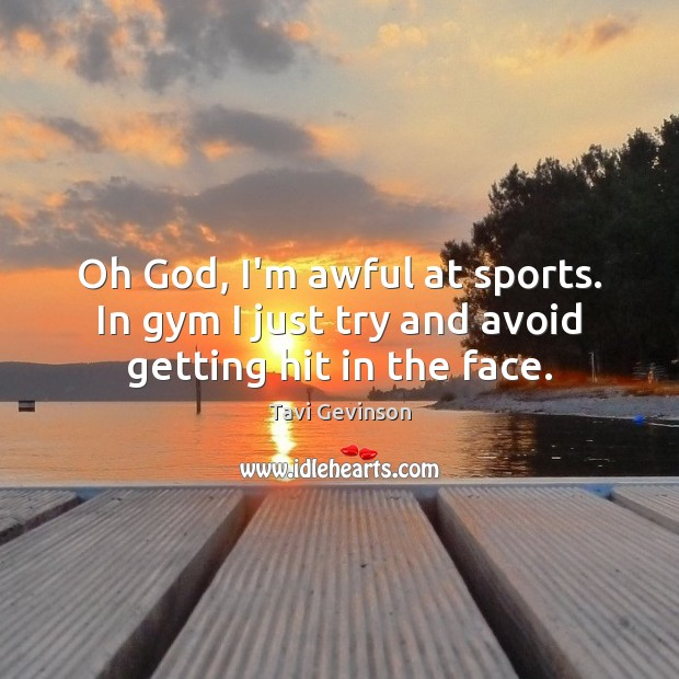 Oh God, I'm awful at sports. In gym I just try and avoid getting hit in the face. Image