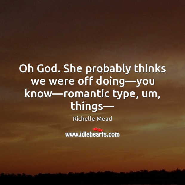 Oh God. She probably thinks we were off doing—you know—romantic type, um, things— Richelle Mead Picture Quote