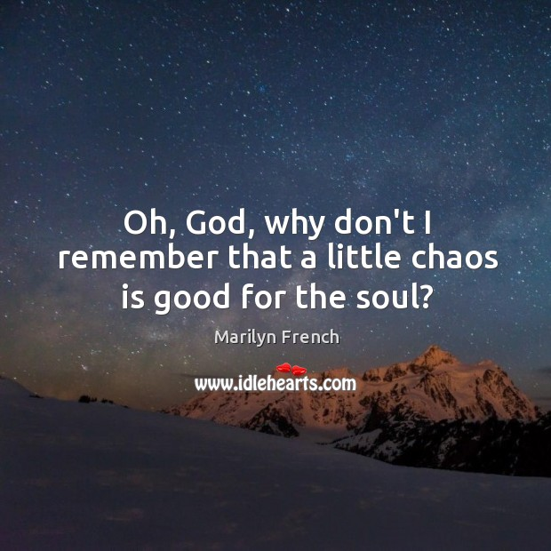 Oh, God, why don't I remember that a little chaos is good for the soul? Image