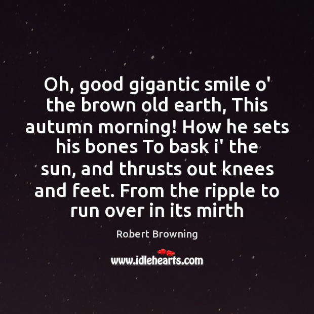 Oh, good gigantic smile o' the brown old earth, This autumn morning! Robert Browning Picture Quote