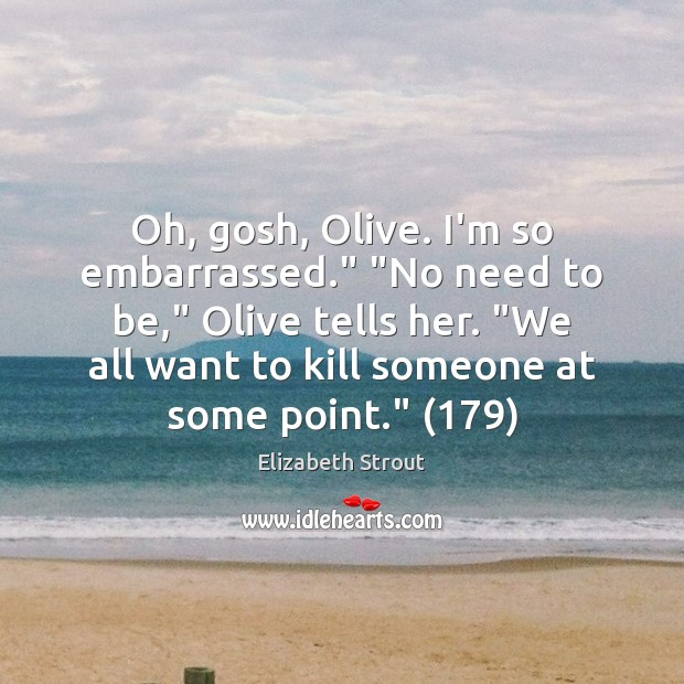"""Oh, gosh, Olive. I'm so embarrassed."""" """"No need to be,"""" Olive tells Elizabeth Strout Picture Quote"""