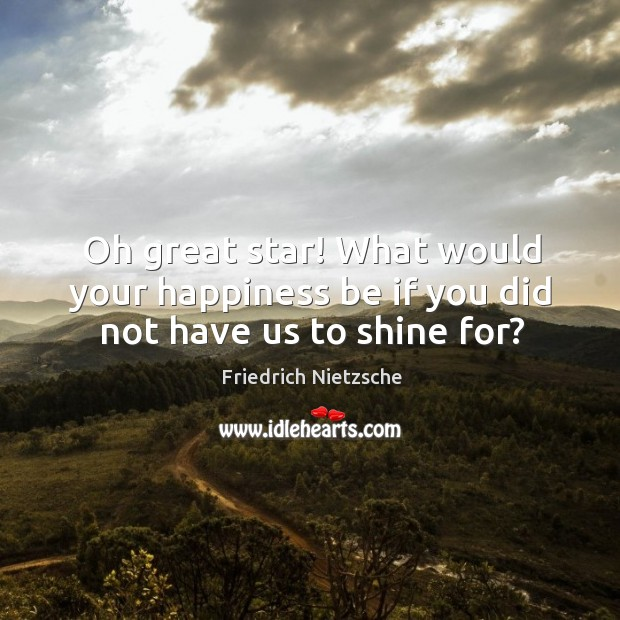 Oh great star! What would your happiness be if you did not have us to shine for? Image