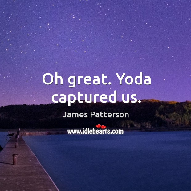 Oh great. Yoda captured us. Image