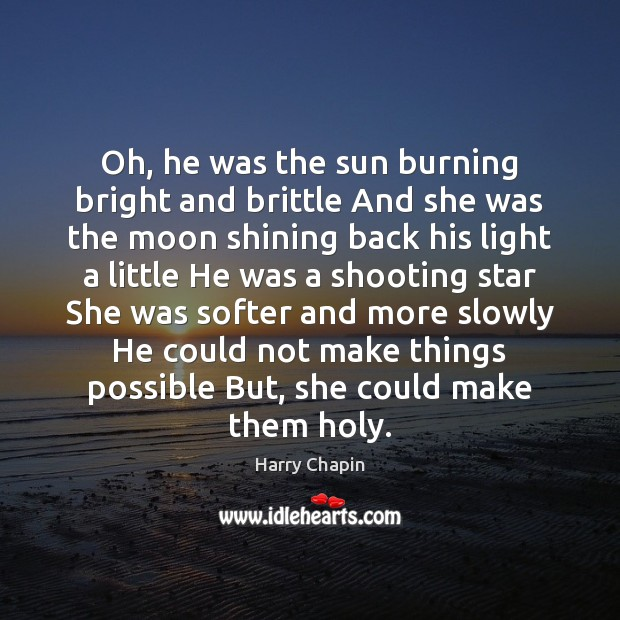 Oh, he was the sun burning bright and brittle And she was Harry Chapin Picture Quote