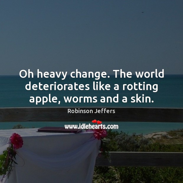 Oh heavy change. The world deteriorates like a rotting apple, worms and a skin. Robinson Jeffers Picture Quote