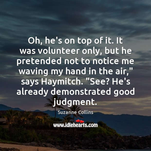 Oh, he's on top of it. It was volunteer only, but he Suzanne Collins Picture Quote