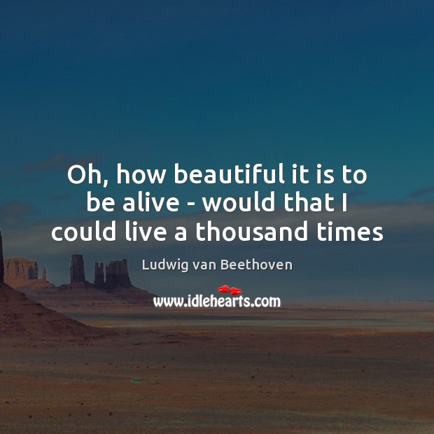 Oh, how beautiful it is to be alive – would that I could live a thousand times Ludwig van Beethoven Picture Quote