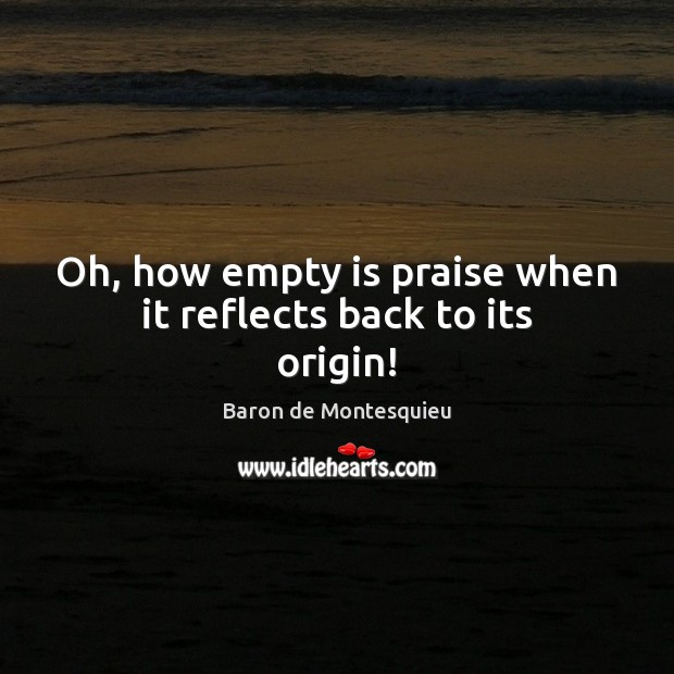 Oh, how empty is praise when it reflects back to its origin! Baron de Montesquieu Picture Quote