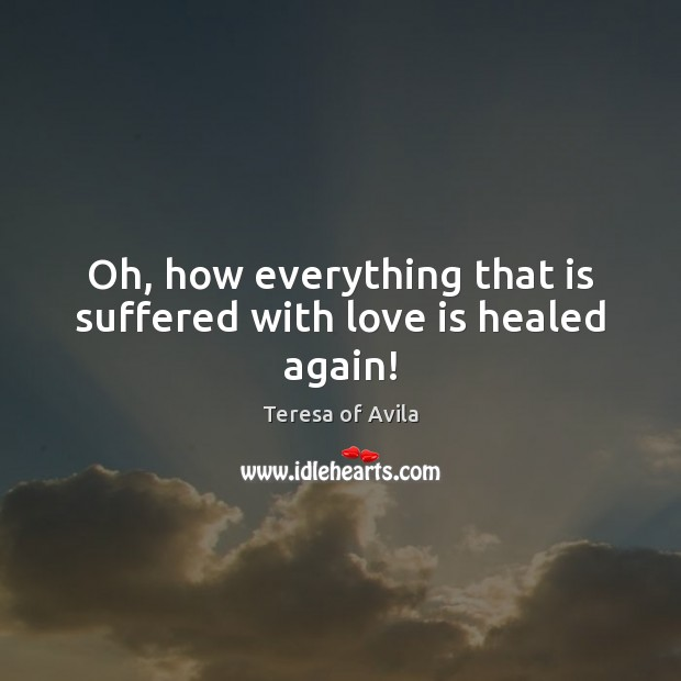 Oh, how everything that is suffered with love is healed again! Teresa of Avila Picture Quote