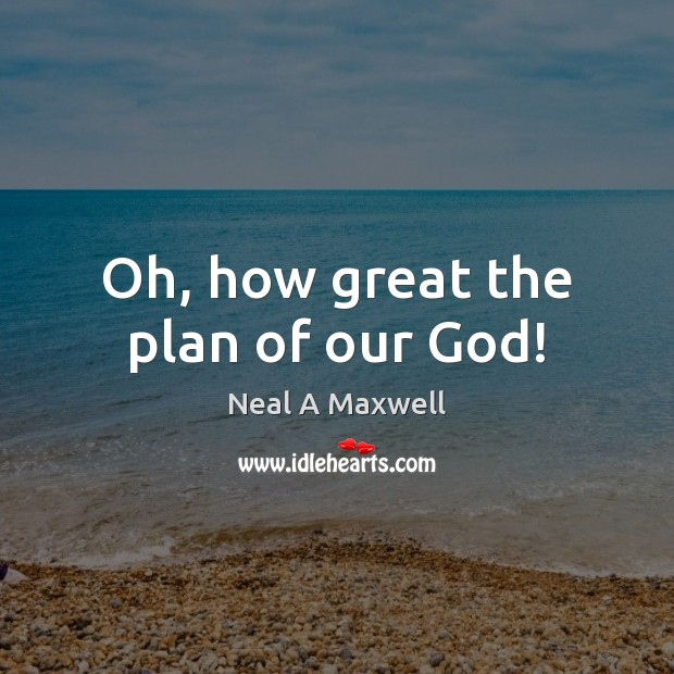 Oh, how great the plan of our God! Neal A Maxwell Picture Quote