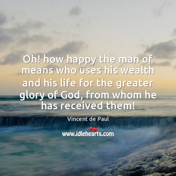 Oh! how happy the man of means who uses his wealth and Image