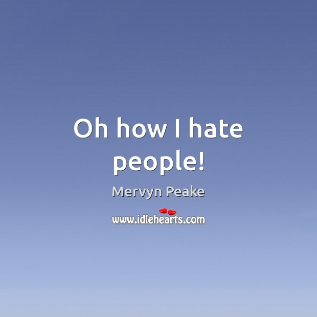 Oh how I hate people! Mervyn Peake Picture Quote