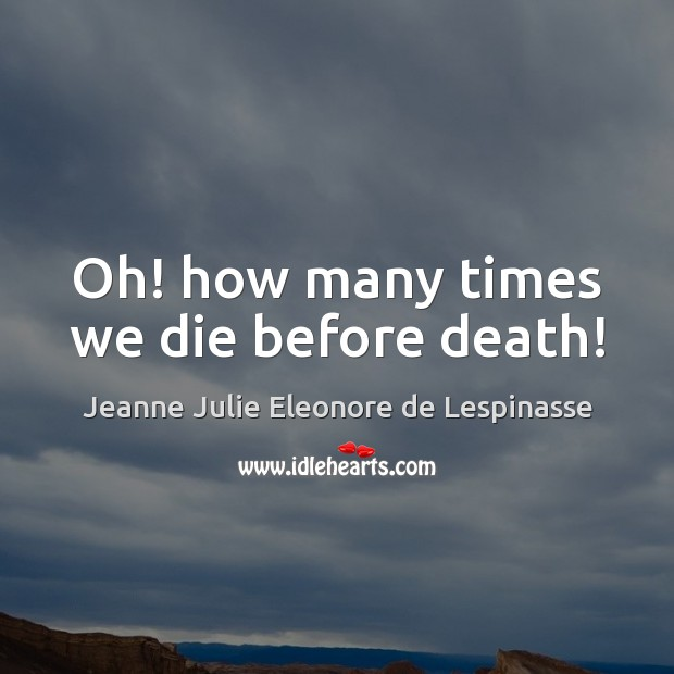 Oh! how many times we die before death! Image