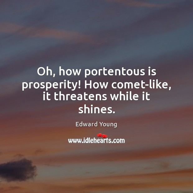 Oh, how portentous is prosperity! How comet-like, it threatens while it shines. Image