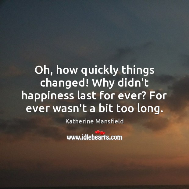 Oh, how quickly things changed! Why didn't happiness last for ever? For Katherine Mansfield Picture Quote