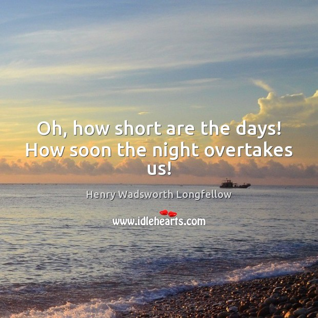 Image, Oh, how short are the days! How soon the night overtakes us!