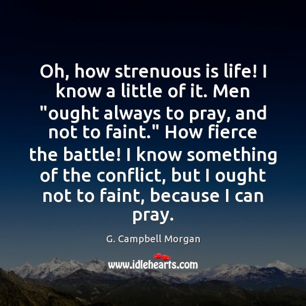 """Oh, how strenuous is life! I know a little of it. Men """" G. Campbell Morgan Picture Quote"""
