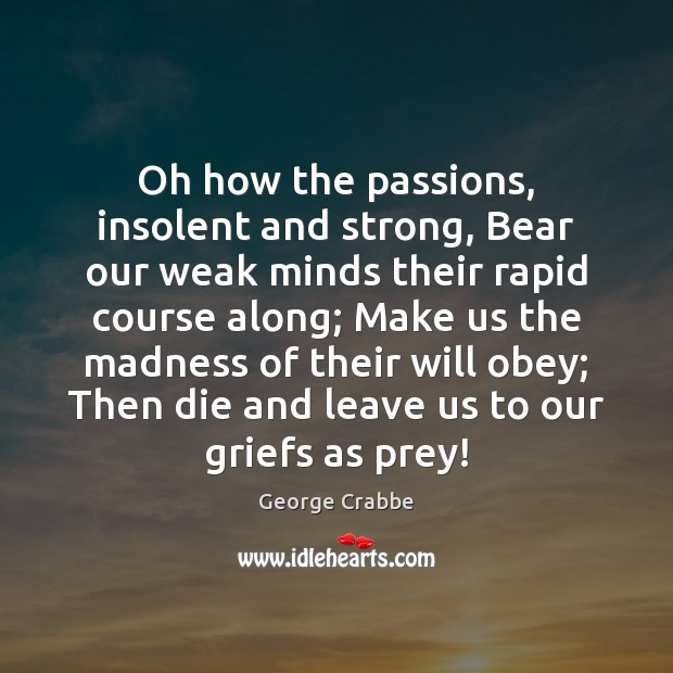 Oh how the passions, insolent and strong, Bear our weak minds their George Crabbe Picture Quote