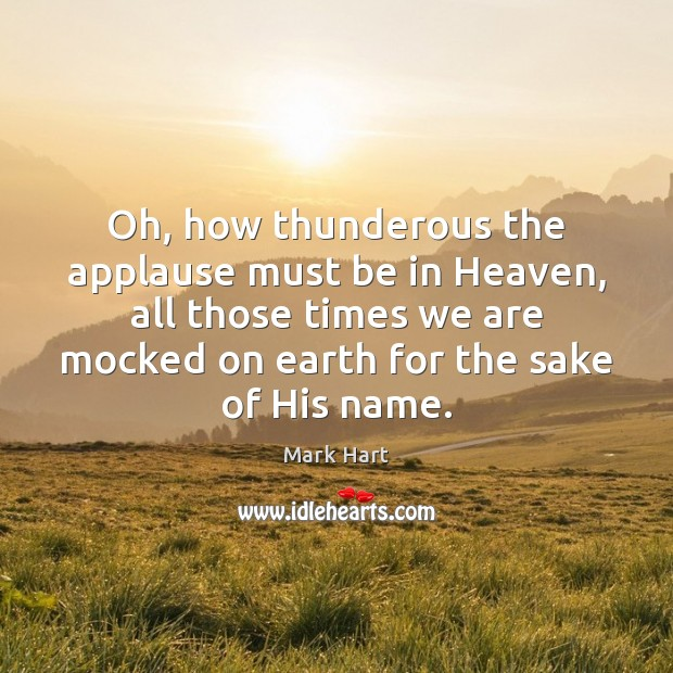 Oh, how thunderous the applause must be in Heaven, all those times Image