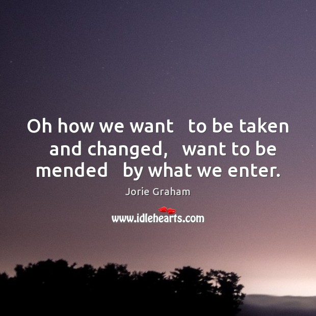 Image, Oh how we want   to be taken   and changed,   want to be mended   by what we enter.