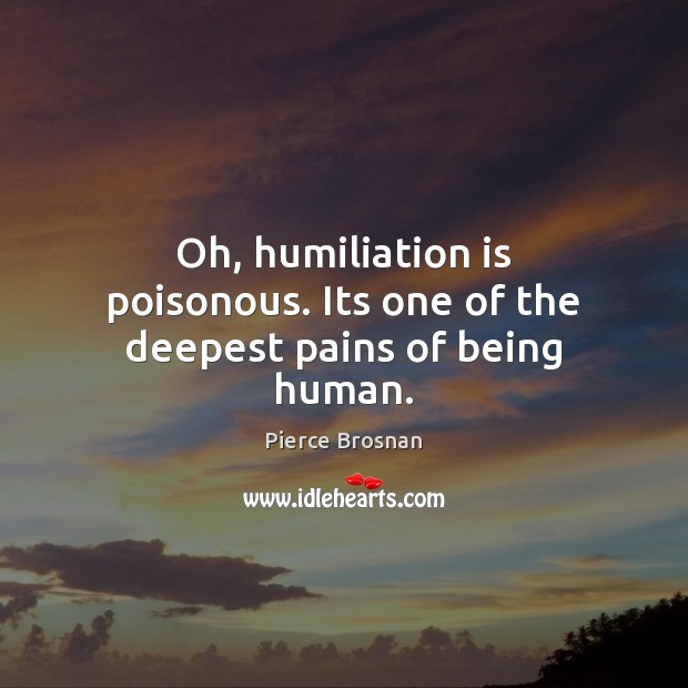 Image, Oh, humiliation is poisonous. Its one of the deepest pains of being human.
