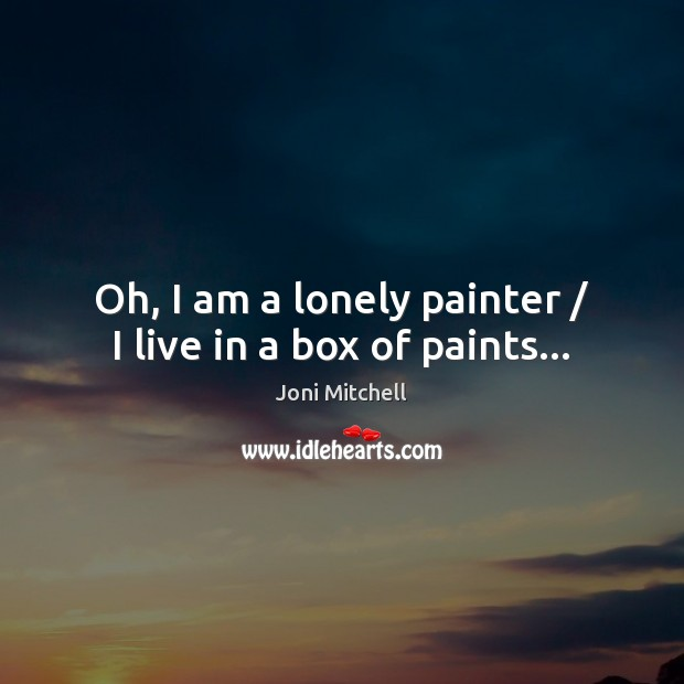 Oh, I am a lonely painter / I live in a box of paints… Joni Mitchell Picture Quote