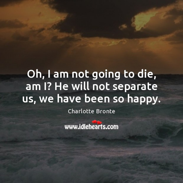 Oh, I am not going to die, am I? He will not separate us, we have been so happy. Charlotte Bronte Picture Quote