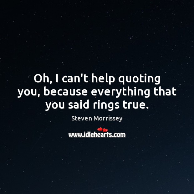Oh, I can't help quoting you, because everything that you said rings true. Steven Morrissey Picture Quote