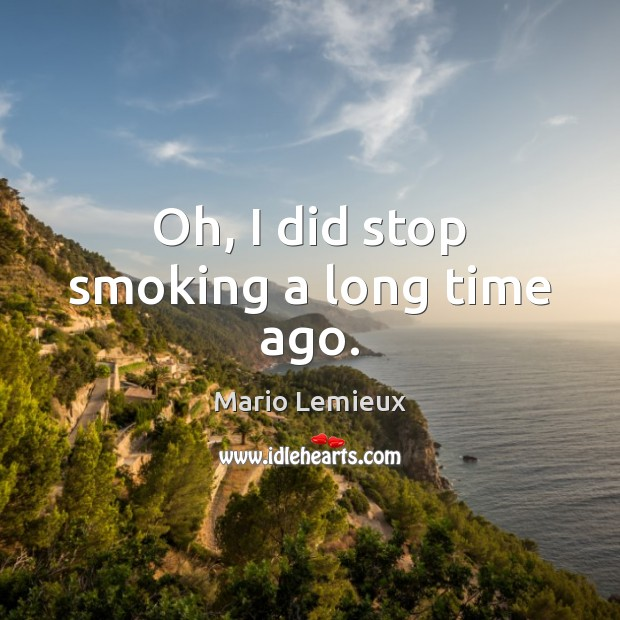 Oh, I did stop smoking a long time ago. Mario Lemieux Picture Quote