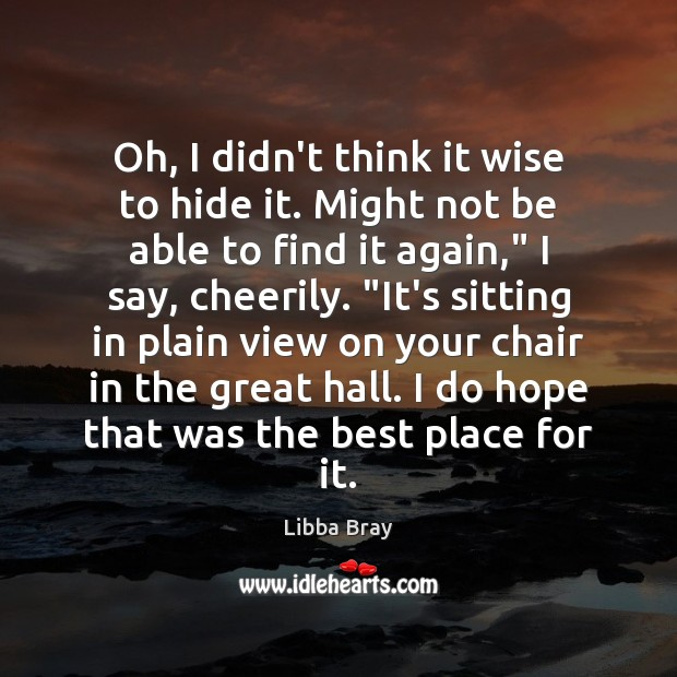 Oh, I didn't think it wise to hide it. Might not be Libba Bray Picture Quote