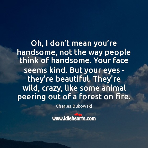 Oh, I don't mean you're handsome, not the way people Image