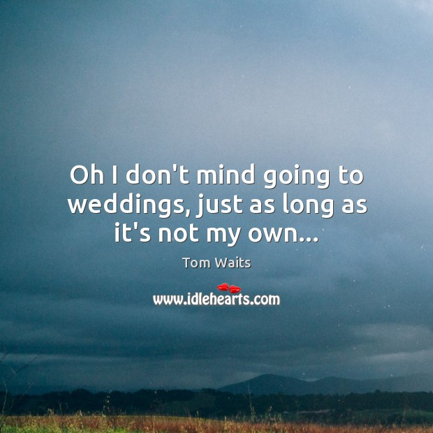 Oh I don't mind going to weddings, just as long as it's not my own… Image