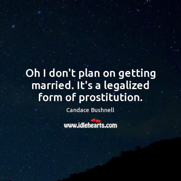 Image, Oh I don't plan on getting married. It's a legalized form of prostitution.
