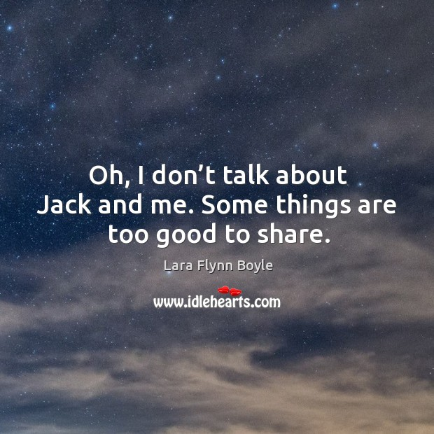 Oh, I don't talk about jack and me. Some things are too good to share. Image