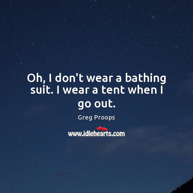Oh, I don't wear a bathing suit. I wear a tent when I go out. Image