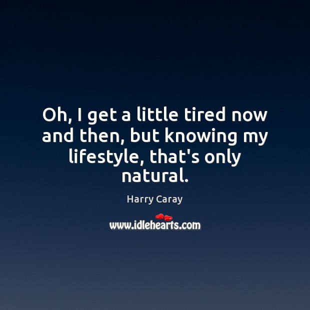 Oh, I get a little tired now and then, but knowing my lifestyle, that's only natural. Image