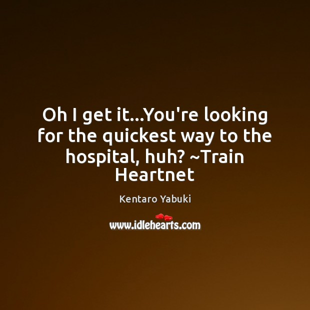 Oh I get it…You're looking for the quickest way to the hospital, huh? ~Train Heartnet Image