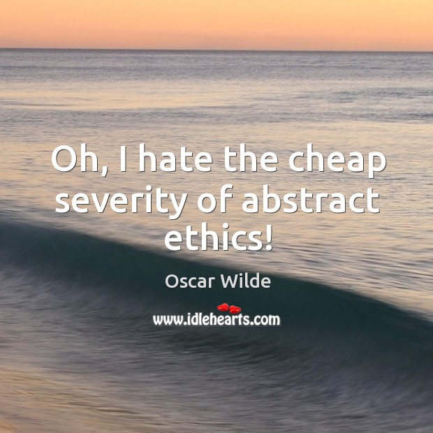 Image, Oh, I hate the cheap severity of abstract ethics!