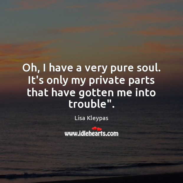 """Oh, I have a very pure soul. It's only my private parts that have gotten me into trouble"""". Image"""