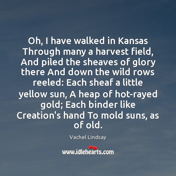Image, Oh, I have walked in Kansas Through many a harvest field, And
