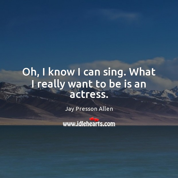 Oh, I know I can sing. What I really want to be is an actress. Image