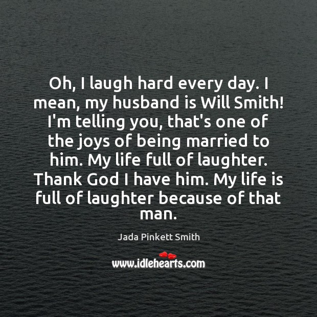 Image, Oh, I laugh hard every day. I mean, my husband is Will