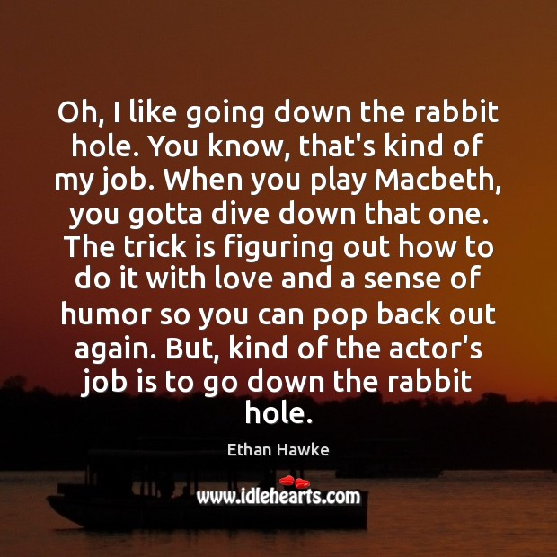 Oh, I like going down the rabbit hole. You know, that's kind Ethan Hawke Picture Quote
