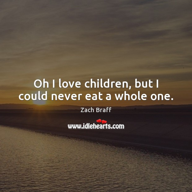 Oh I love children, but I could never eat a whole one. Zach Braff Picture Quote