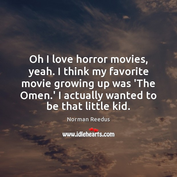 Oh I love horror movies, yeah. I think my favorite movie growing Image