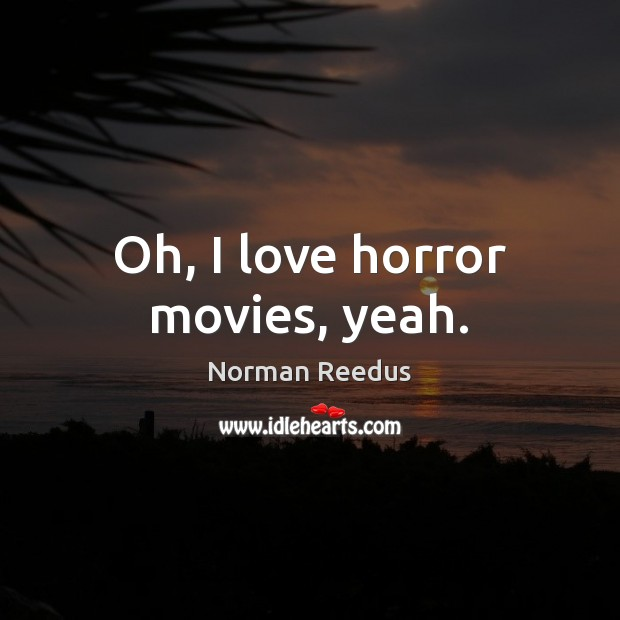 Oh, I love horror movies, yeah. Image