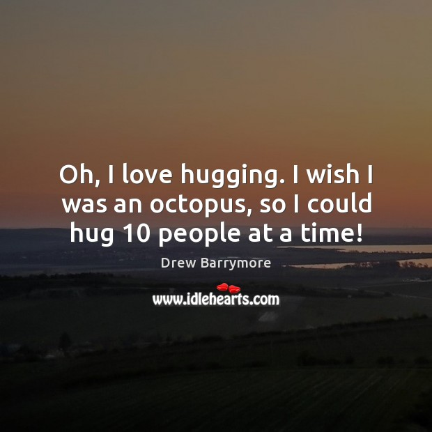 Oh, I love hugging. I wish I was an octopus, so I could hug 10 people at a time! Image