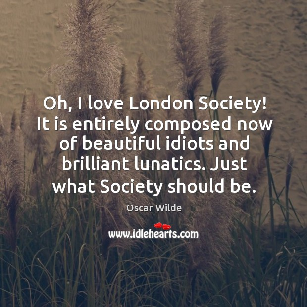 Image, Oh, I love London Society! It is entirely composed now of beautiful
