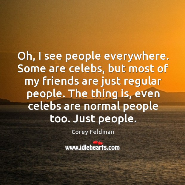 Oh, I see people everywhere. Some are celebs, but most of my friends are just regular people. Corey Feldman Picture Quote