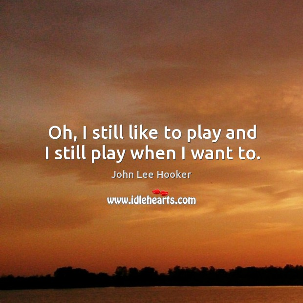 Oh, I still like to play and I still play when I want to. John Lee Hooker Picture Quote